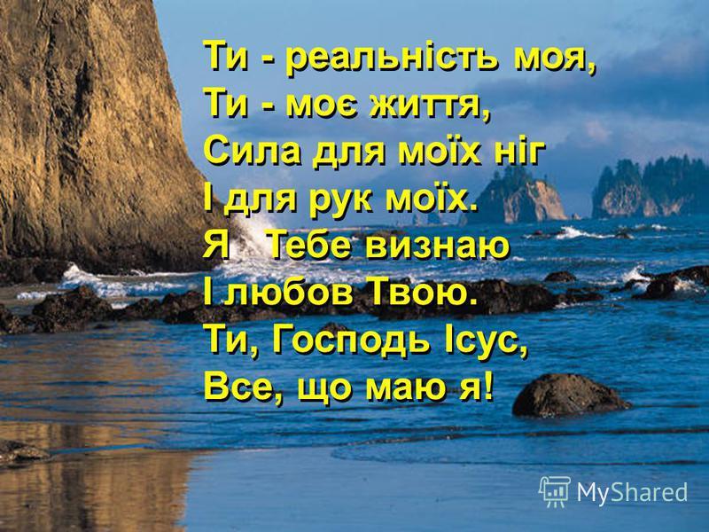 Ти - реальність моя, Ти - моє життя, Сила для моїх ніг І для рук моїх. Я Тебе визнаю І любов Твою. Ти, Господь Ісус, Все, що маю я! Ти - реальність моя, Ти - моє життя, Сила для моїх ніг І для рук моїх. Я Тебе визнаю І любов Твою. Ти, Господь Ісус, В