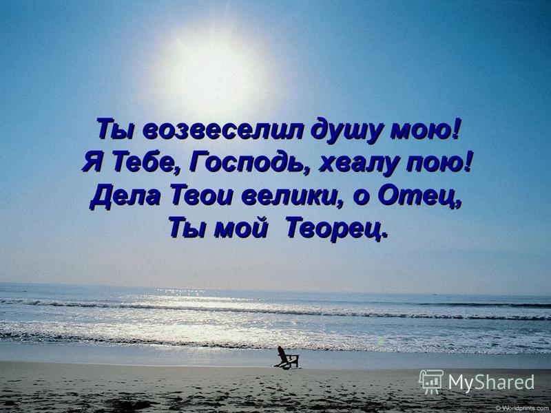 Ты возвеселил душу мою! Я Тебе, Господь, хвалу пою! Дела Твои велики, о Отец, Ты мой Творец. Ты возвеселил душу мою! Я Тебе, Господь, хвалу пою! Дела Твои велики, о Отец, Ты мой Творец.