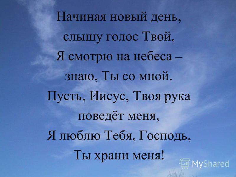Начиная новый день, слышу голос Твой, Я смотрю на небеса – знаю, Ты со мной. Пусть, Иисус, Твоя рука поведёт меня, Я люблю Тебя, Господь, Ты храни меня !