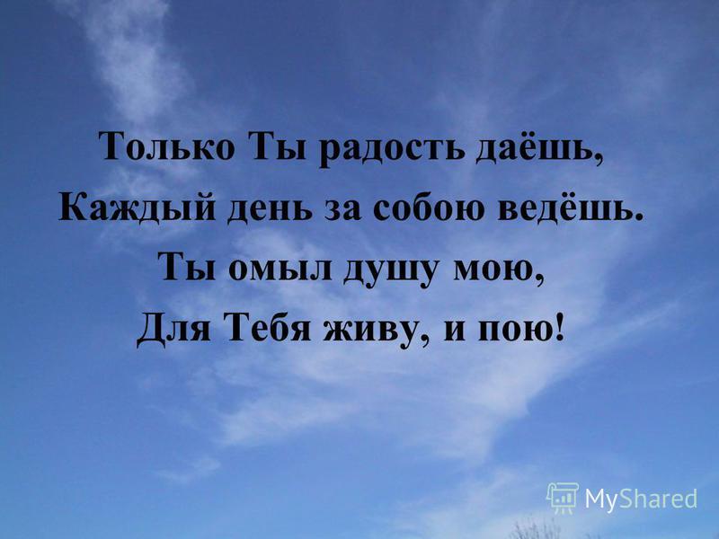 Только Ты радость даёшь, Каждый день за собою ведёшь. Ты омыл душу мою, Для Тебя живу, и пою !