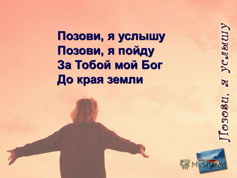 Позови, я услышу Позови, я пойду За Тобой мой Бог До края земли