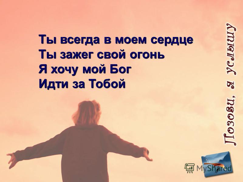 Ты всегда в моем сердце Ты зажег свой огонь Я хочу мой Бог Идти за Тобой
