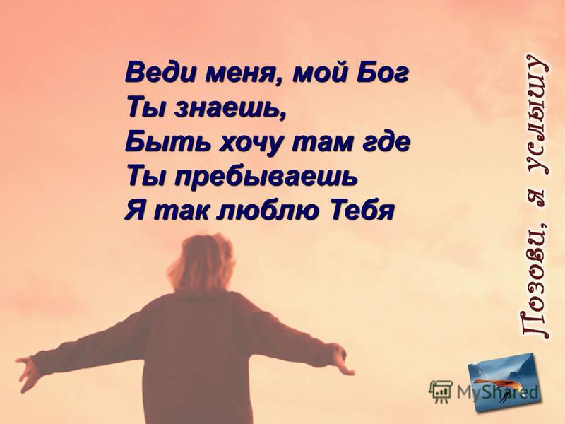 Веди меня, мой Бог Ты знаешь, Быть хочу там где Ты пребываешь Я так люблю Тебя