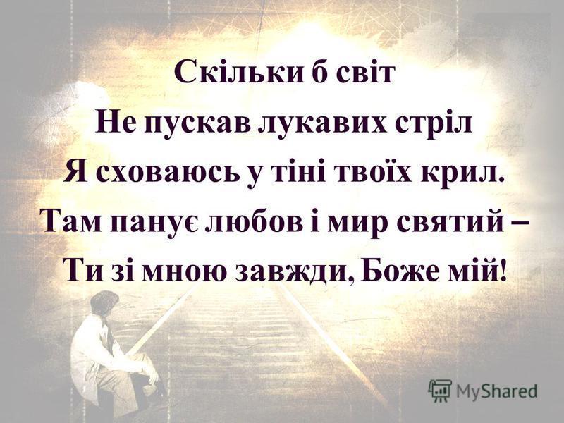 Скільки б світ Не пускав лукавих стріл Я сховаюсь у тіні твоїх крил. Там панує любов і мир святий – Ти зі мною завжди, Боже мій !