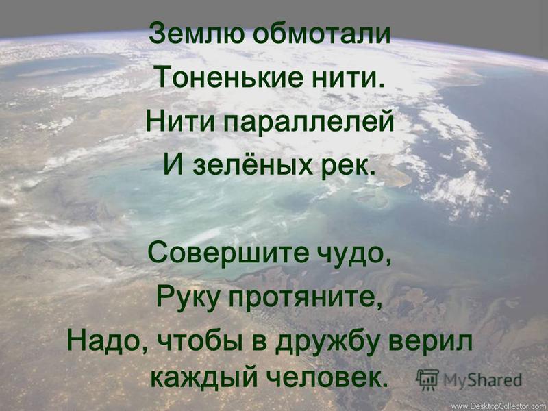 Землю обмотали Тоненькие нити. Нити параллелей И зелёных рек. Совершите чудо, Руку протяните, Надо, чтобы в дружбу верил каждый человек.