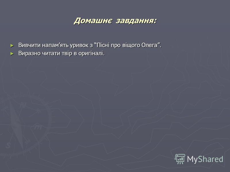 Домашнє завдання: Вивчити напамять уривок з Пісні про віщого Олега. Вивчити напамять уривок з Пісні про віщого Олега. Виразно читати твір в оригіналі. Виразно читати твір в оригіналі.