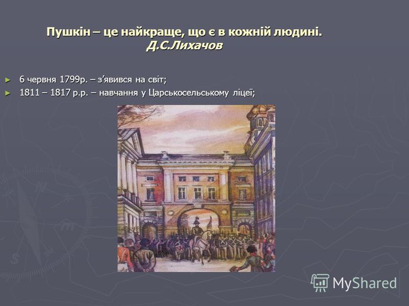 Пушкін – це найкраще, що є в кожній людині. Д.С.Лихачов 6 червня 1799р. – зявився на світ; 6 червня 1799р. – зявився на світ; 1811 – 1817 р.р. – навчання у Царськосельському ліцеї; 1811 – 1817 р.р. – навчання у Царськосельському ліцеї;