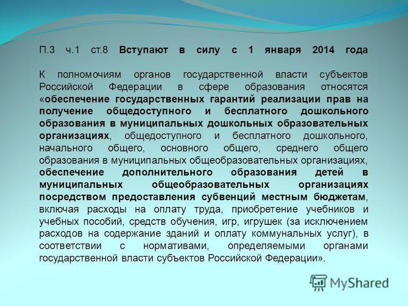 П.3 ч.1 ст.8 Вступают в силу с 1 января 2014 года К полномочиям органов государственной власти субъектов Российской Федерации в сфере образования относятся «обеспечение государственных гарантий реализации прав на получение общедоступного и бесплатног