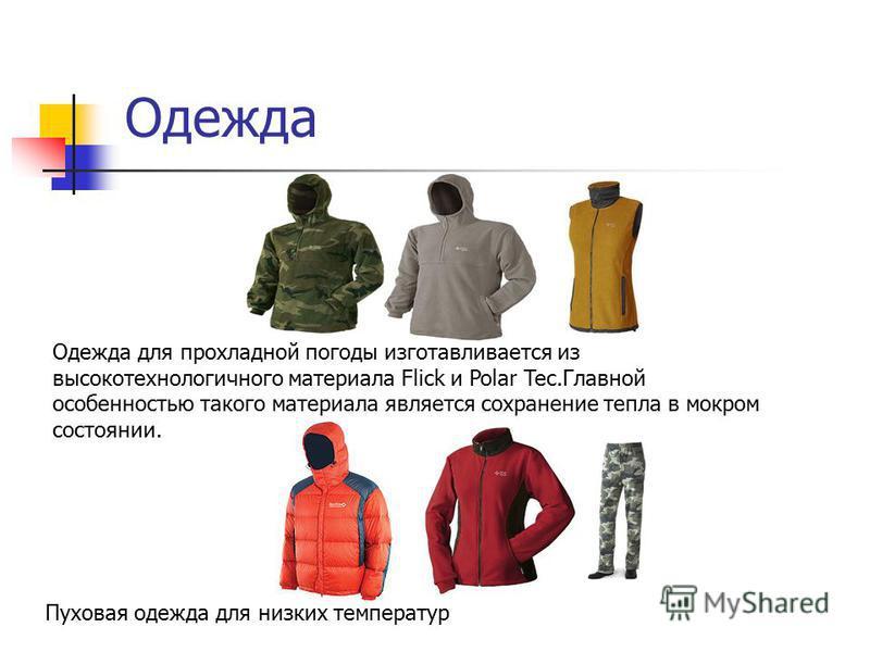 Одежда Одежда для прохладной погоды изготавливается из высокотехнологичного материала Flick и Polar Tec.Главной особенностью такого материала является сохранение тепла в мокром состоянии. Пуховая одежда для низких температур