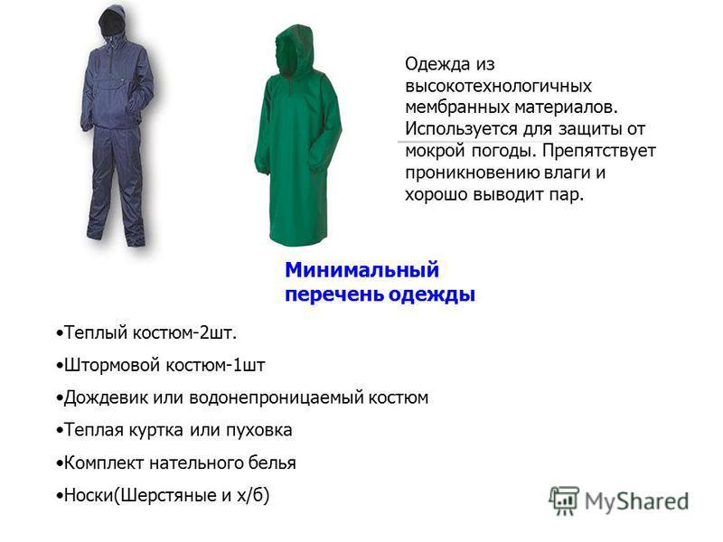 Одежда из высокотехнологичных мембранных материалов. Используется для защиты от мокрой погоды. Препятствует проникновению влаги и хорошо выводит пар. Теплый костюм-2 шт. Штормовой костюм-1 шт Дождевик или водонепроницаемый костюм Теплая куртка или пу