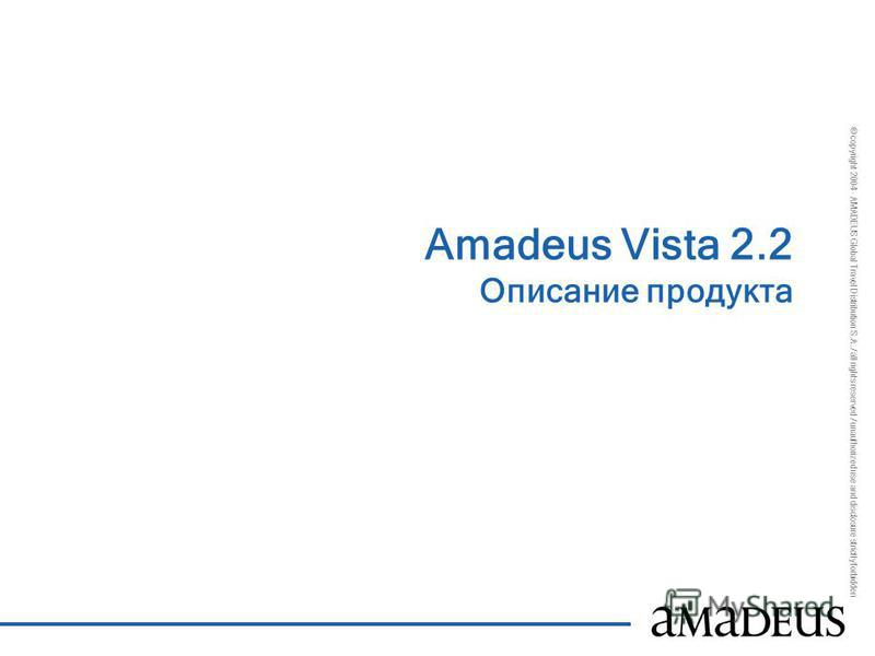 © copyright 2004 - AMADEUS Global Travel Distribution S.A. / all rights reserved / unauthorized use and disclosure strictly forbidden Amadeus Vista 2.2 Описание продукта