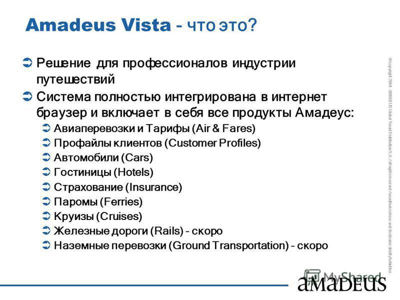© copyright 2004 - AMADEUS Global Travel Distribution S.A. / all rights reserved / unauthorized use and disclosure strictly forbidden Amadeus Vista - что это? Решение для профессионалов индустрии путешествий Система полностью интегрирована в интернет