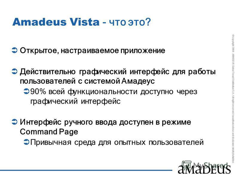 © copyright 2004 - AMADEUS Global Travel Distribution S.A. / all rights reserved / unauthorized use and disclosure strictly forbidden Amadeus Vista - что это? Открытое, настраиваемое приложение Действительно графический интерфейс для работы пользоват