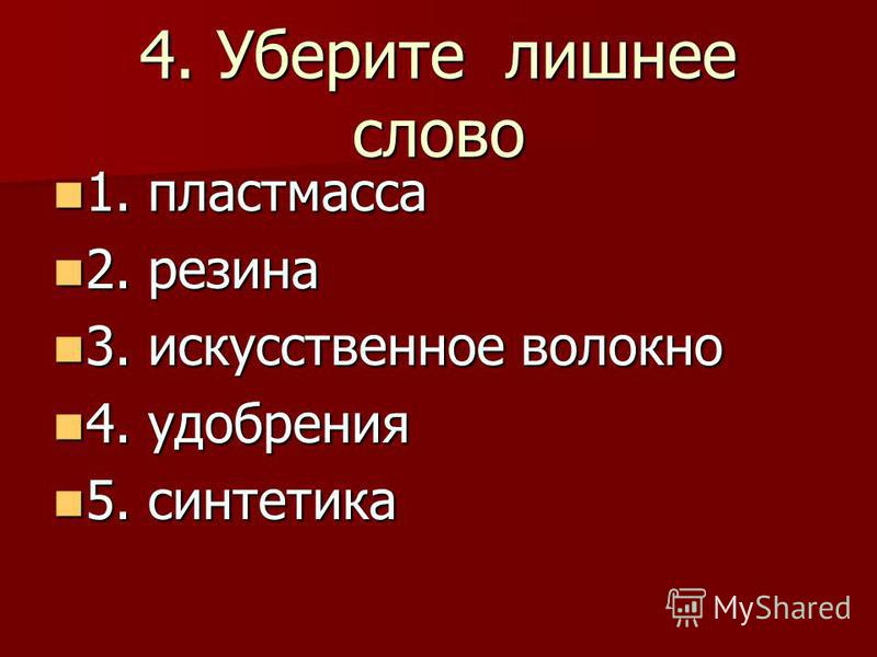 4. Уберите лишнее слово 1. пластмасса 1. пластмасса 2. резина 2. резина 3. искусственное волокно 3. искусственное волокно 4. удобрения 4. удобрения 5. синтетика 5. синтетика