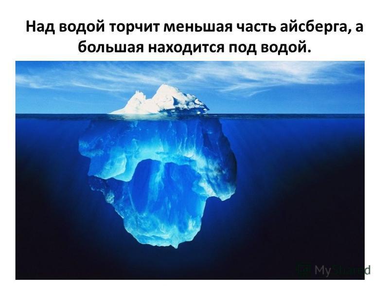 Над водой торчит меньшая часть айсберга, а большая находится под водой.