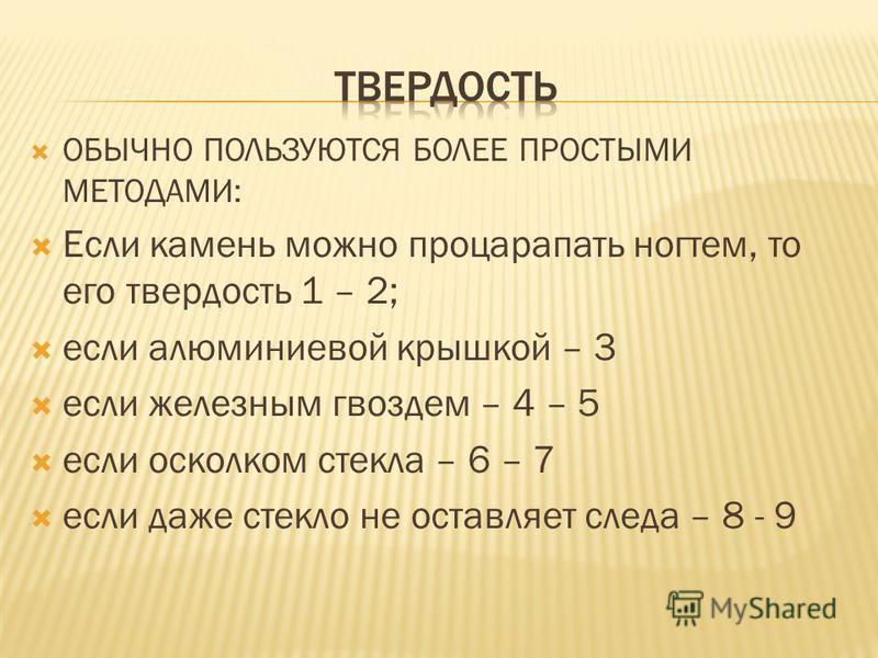 ОБЫЧНО ПОЛЬЗУЮТСЯ БОЛЕЕ ПРОСТЫМИ МЕТОДАМИ: Если камень можно процарапать ногтем, то его твердость 1 – 2; если алюминиевой крышкой – 3 если железным гвоздем – 4 – 5 если осколком стекла – 6 – 7 если даже стекло не оставляет следа – 8 - 9