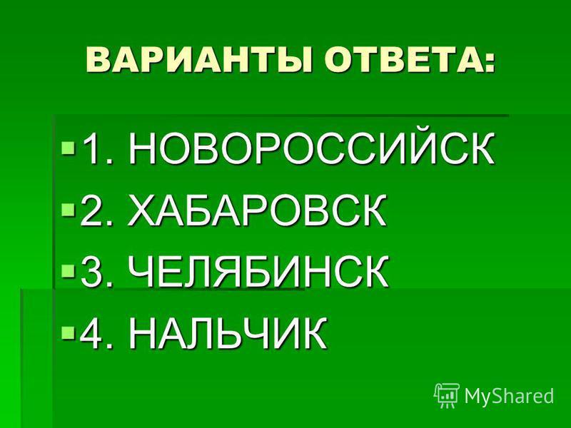 ВАРИАНТЫ ОТВЕТА: 1. НОВОРОССИЙСК 1. НОВОРОССИЙСК 2. ХАБАРОВСК 2. ХАБАРОВСК 3. ЧЕЛЯБИНСК 3. ЧЕЛЯБИНСК 4. НАЛЬЧИК 4. НАЛЬЧИК