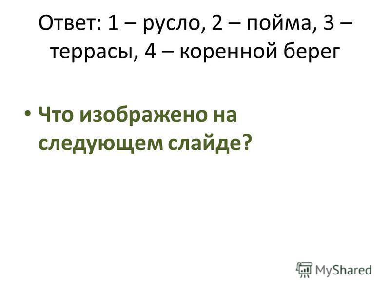 Ответ: 1 – русло, 2 – пойма, 3 – террасы, 4 – коренной берег Что изображено на следующем слайде?