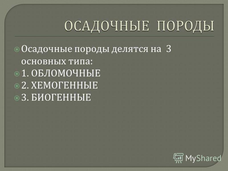 Осадочные породы делятся на 3 основных типа : 1. ОБЛОМОЧНЫЕ 2. ХЕМОГЕННЫЕ 3. БИОГЕННЫЕ