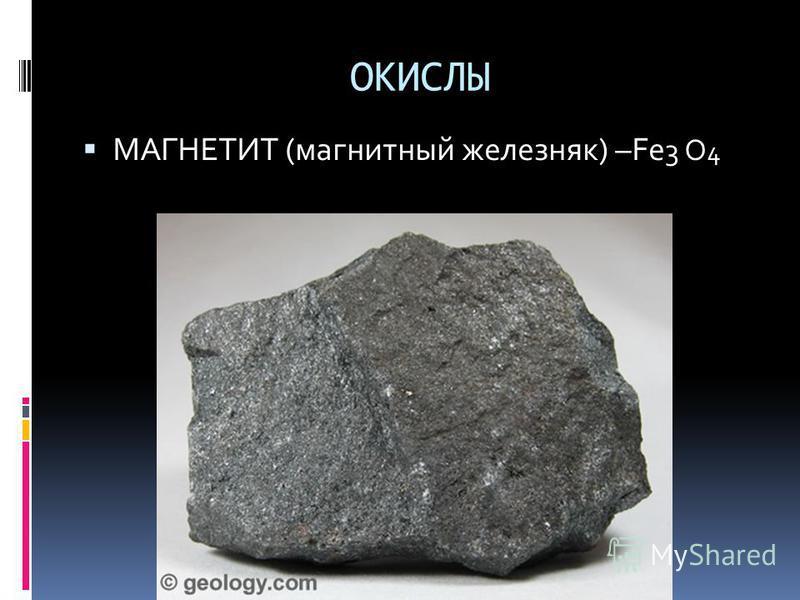 ОКИСЛЫ МАГНЕТИТ (магнитный железняк) –Fe 3 O 4