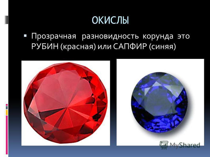 ОКИСЛЫ Прозрачная разновидность корунда это РУБИН (красная) или САПФИР (синяя)