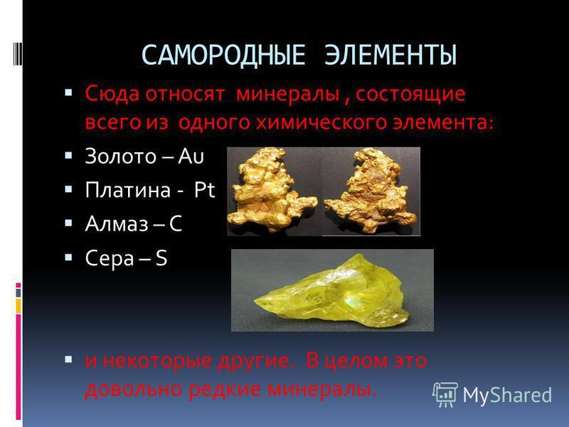 САМОРОДНЫЕ ЭЛЕМЕНТЫ Сюда относят минералы, состоящие всего из одного химического элемента: Золото – Au Платина - Pt Алмаз – С Сера – S и некоторые другие. В целом это довольно редкие минералы.