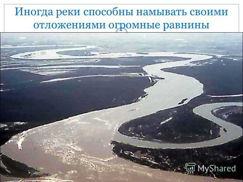Иногда реки способны намывать своими отложениями огромные равнины