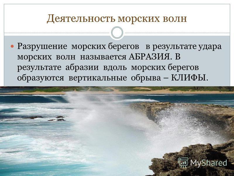 Разрушение морских берегов в результате удара морских волн называется АБРАЗИЯ. В результате абразии вдоль морских берегов образуются вертикальные обрыва – КЛИФЫ.