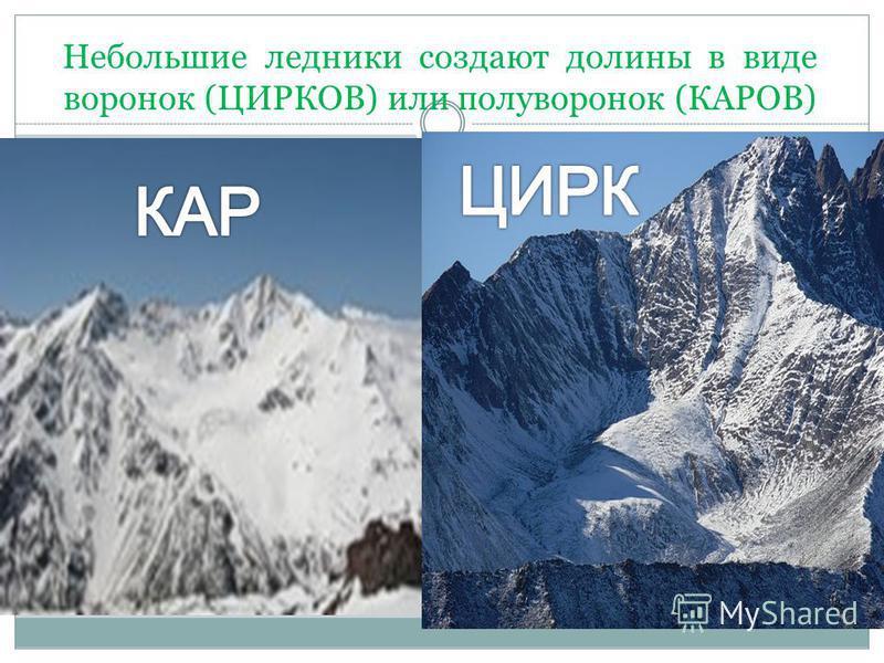 Небольшие ледники создают долины в виде воронок (ЦИРКОВ) или полу воронок (КАРОВ)