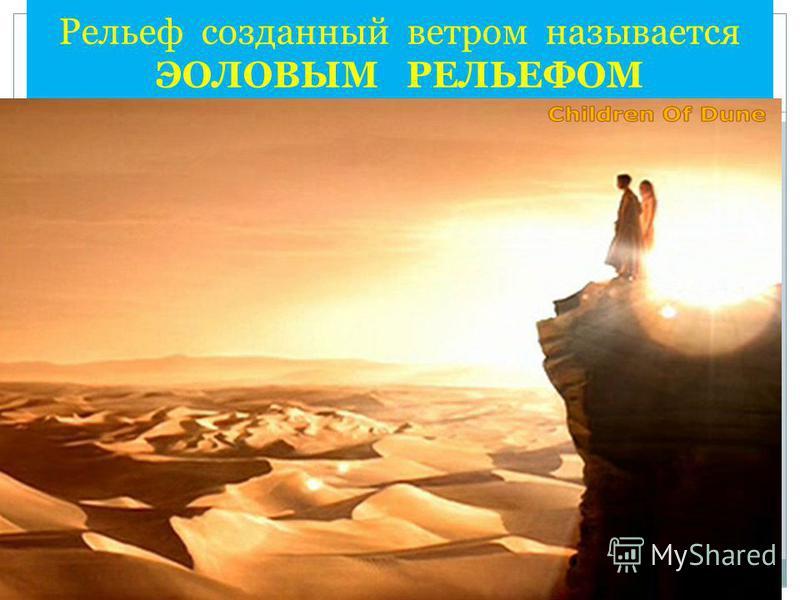 Рельеф созданный ветром называется ЭОЛОВЫМ РЕЛЬЕФОМ