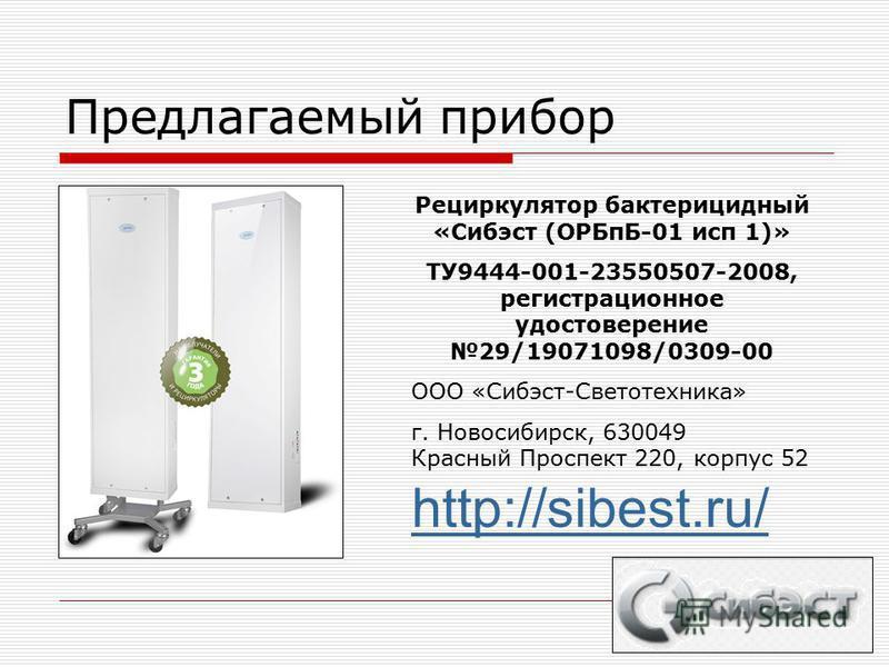 Предлагаемый прибор Рециркулятор бактерицидный «Сибэст (ОРБпБ-01 исп 1)» ТУ9444-001-23550507-2008, регистрационное удостоверение 29/19071098/0309-00 ООО «Сибэст-Светотехника» г. Новосибирск, 630049 Красный Проспект 220, корпус 52 http://sibest.ru/