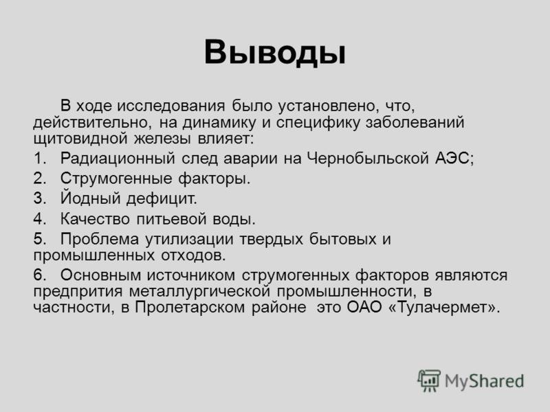 Выводы В ходе исследования было установлено, что, действительно, на динамику и специфику заболеваний щитовидной железы влияет: 1. Радиационный след аварии на Чернобыльской АЭС; 2. Струмогенные факторы. 3. Йодный дефицит. 4. Качество питьевой воды. 5.