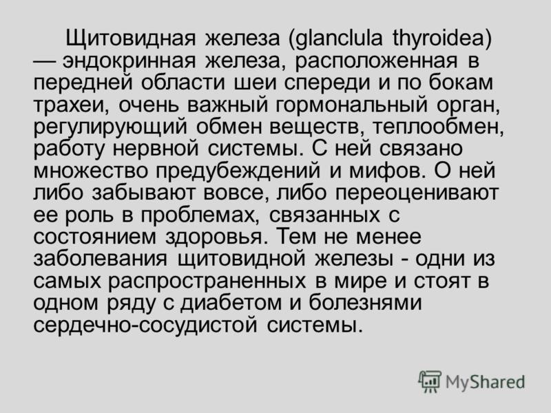 Щитовидная железа (glanclula thyroidea) эндокринная железа, расположенная в передней области шеи спереди и по бокам трахеи, очень важный гормональный орган, регулирующий обмен веществ, теплообмен, работу нервной системы. С ней связано множество преду