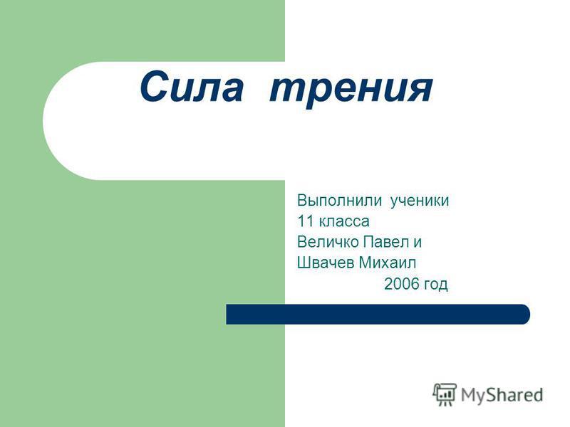 Сила трения Выполнили ученики 11 класса Величко Павел и Швачев Михаил 2006 год