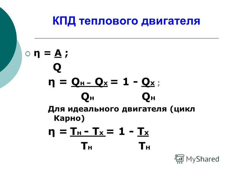 КПД теплового двигателя η = A ; Q η = Q н – Q х = 1 - Q х ; Q н Q н Для идеального двигателя (цикл Карно) η = Т н - Т х = 1 - Т х Т н Т н
