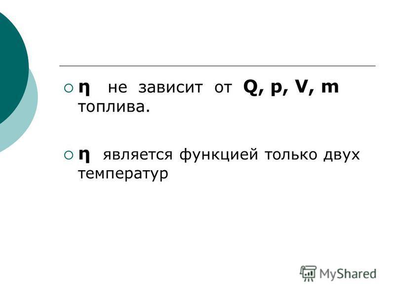 η не зависит от Q, p, V, m топлива. η является функцией только двух температур