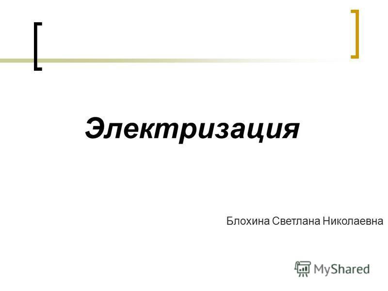 Электризация Блохина Светлана Николаевна