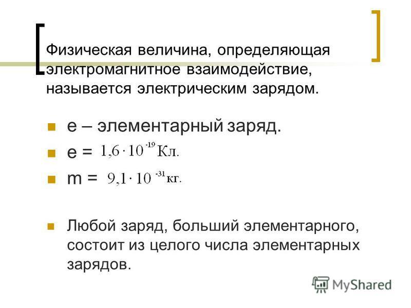 Физическая величина, определяющая электромагнитное взаимодействие, называется электрическим зарядом. e – элементарный заряд. e = m = Любой заряд, больший элементарного, состоит из целого числа элементарных зарядов.