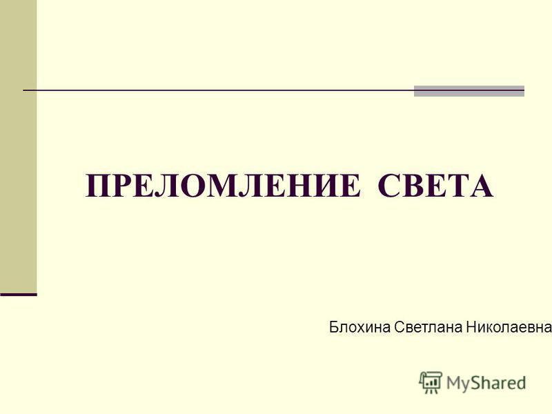 ПРЕЛОМЛЕНИЕ СВЕТА Блохина Светлана Николаевна