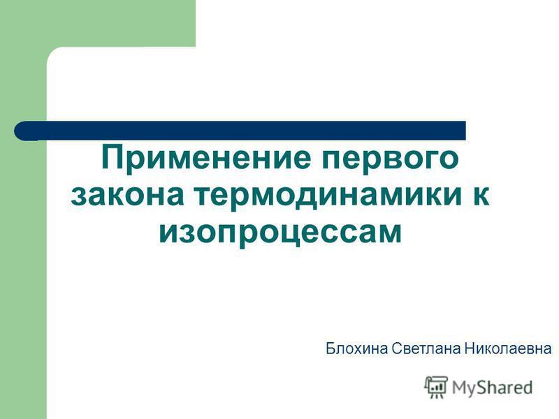 Применение первого закона термодинамики к изопроцессам Блохина Светлана Николаевна