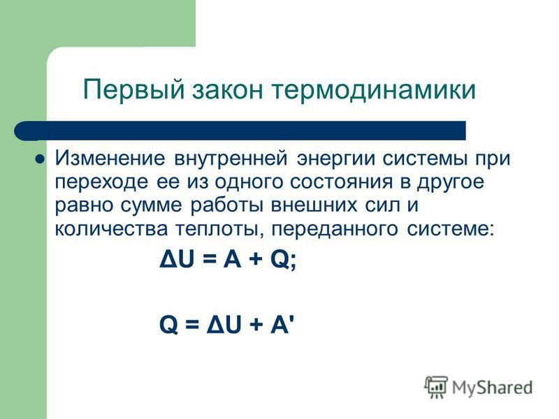 Первый закон термодинамики Изменение внутренней энергии системы при переходе ее из одного состояния в другое равно сумме работы внешних сил и количества теплоты, переданного системе: ΔU = A + Q; Q = ΔU + A'