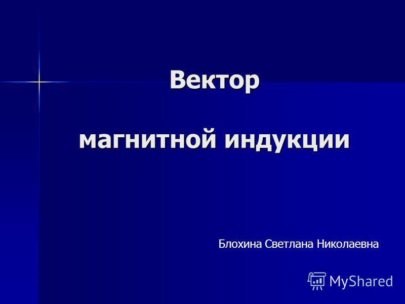 Вектор магнитной индукции Блохина Светлана Николаевна