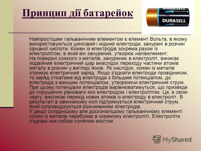 Принцип дії батарейок Найпростішим гальванічним елементом є елемент Вольта, в якому використовуються цинковий і мідний електроди, занурені в розчин сірчаної кислоти. Кожен із електродів зокрема разом із електролітом, в який він занурений, утворює нап