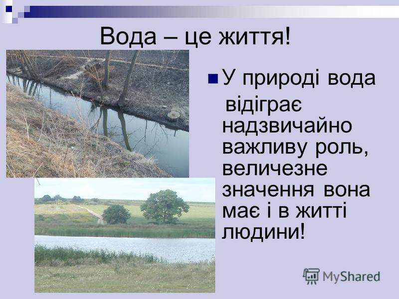 Вода – це життя! У природі вода відіграє надзвичайно важливу роль, величезне значення вона має і в житті людини!