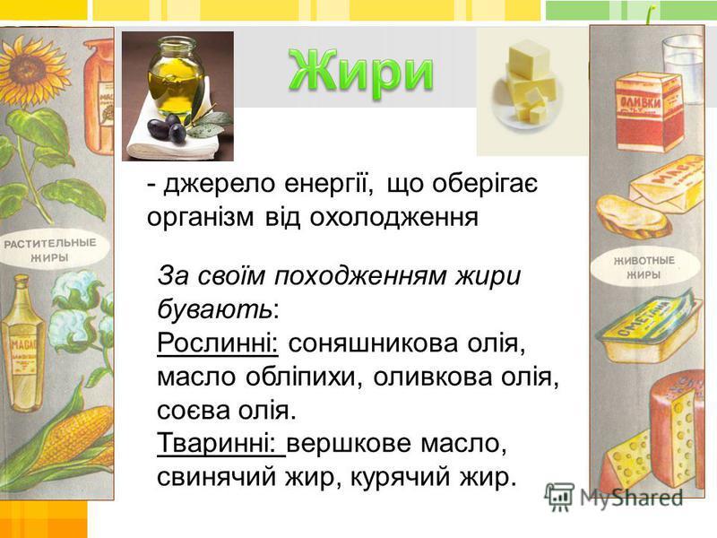 - джерело енергії, що оберігає організм від охолодження За своїм походженням жири бувають: Рослинні: соняшникова олія, масло обліпихи, оливкова олія, соєва олія. Тваринні: вершкове масло, свинячий жир, курячий жир.