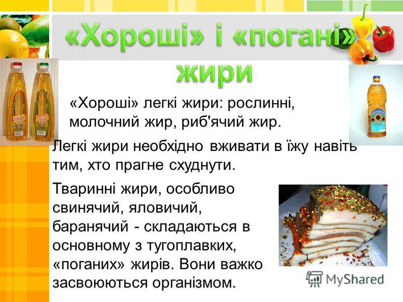 «Хороші» легкі жири: рослинні, молочний жир, риб'ячий жир. Тваринні жири, особливо свинячий, яловичий, баранячий - складаються в основному з тугоплавких, «поганих» жирів. Вони важко засвоюються організмом. Легкі жири необхідно вживати в їжу навіть ти