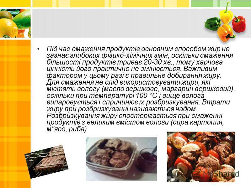 Під час смаження продуктів основним способом жир не зазнає глибоких фізико-хімічних змін, оскільки смаження більшості продуктів триває 20-30 хв., тому харчова цінність його практично не змінюється. Важливим фактором у цьому разі є правильне добирання