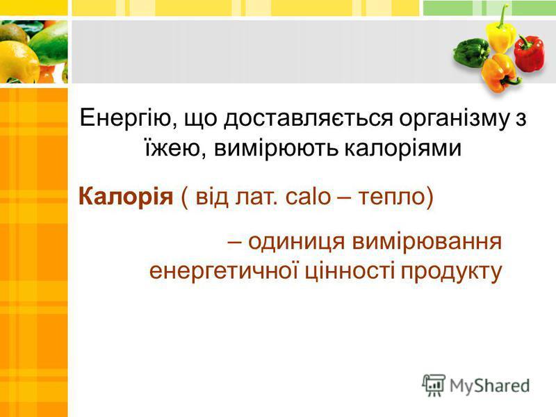 Енергію, що доставляється організму з їжею, вимірюють калоріями Калорія ( від лат. сalo – тепло) – одиниця вимірювання енергетичної цінності продукту