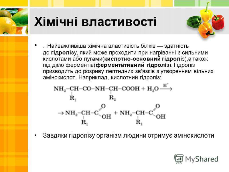 Хімічні властивості. Найважливіша хімічна властивість білків здатність до гідролізу, який може проходити при нагріванні з сильними кислотами або лугами(кислотно-основний гідроліз),а також під дією ферментів(ферментативний гідроліз). Гідроліз призводи