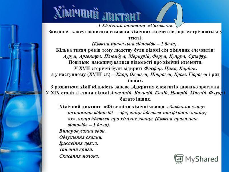 1.Хімічний диктант «Символи». Завдання класу: написати символи хімічних елементів, що зустрічаються у тексті. (Кожна правильна відповідь – 1 бала). Кілька тисяч років тому людству були відомі сім хімічних елементів: Аурум, Аргентум, Плюмбум, Меркурій